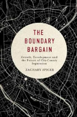 The Boundary Bargain: Growth, Development, and the Future of City-county Separation (Hardcover)