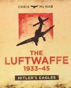 The Luftwaffe 1933-45: Hitler's Eagles (Hardcover)