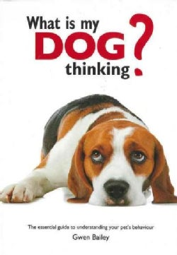 What Is My Dog Thinking?: The Essential Guide to Understanding Your Pet's Behavior (Hardcover)