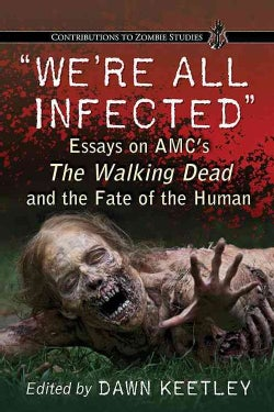 We're All Infected: Essays on AMC's The Walking Dead and the Fate of the Human (Paperback)