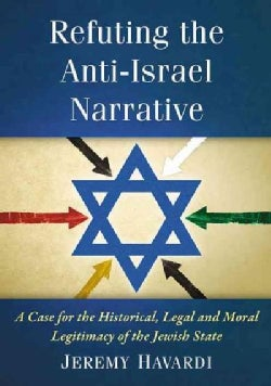 Refuting the Anti-Israel Narrative: A Case for the Historical, Legal and Moral Legitimacy of the Jewish State (Paperback)