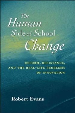 The Human Side of School Change: Reform, Resistance, and the Real-Life Problems of Innovation (Paperback)