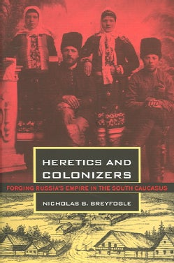 Heretics And Colonizers: Forging Russia's Empire In The South Caucasus (Hardcover)