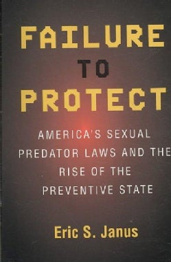 Failure to Protect: America's Sexual Predator Laws and the Rise of the Preventive State (Paperback)