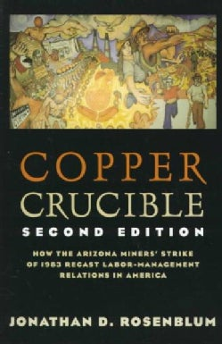 Copper Crucible: How the Arizona Miners' Strike of 1983 Recast Labor-Management Relations in America (Paperback)