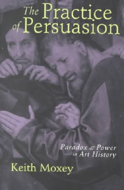 The Practice of Persuasion: Paradox and Power in Art History (Paperback)