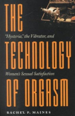 The Technology of Orgasm: Hysteria, the Vibrator, and Women's Sexual Satisfaction (Paperback)