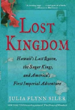Lost Kingdom: Hawaii's Last Queen, the Sugar Kings, and America's First Imperial Venture (Paperback)