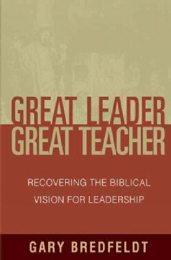 Great Leader Great Teacher: Recovering the Biblical Vision for Leadership (Paperback)