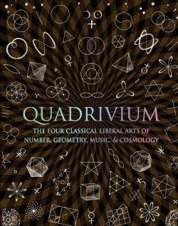 Quadrivium: The Four Classical Liberal Arts of Number, Geometry, Music, & Cosmology (Hardcover)