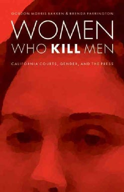 Women Who Kill Men: California Courts, Gender, and the Press (Hardcover)