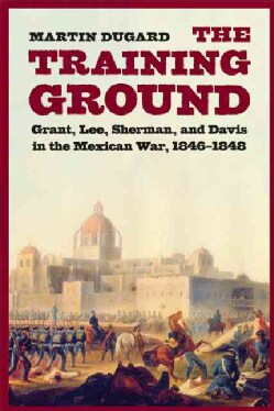 The Training Ground: Grant, Lee, Sherman, and Davis in the Mexican War, 1846-1848 (Paperback)