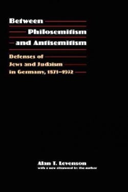 Between Philosemitism and Antisemitism: Defenses of Jews and Judaism in Germany, 1871-1932 (Paperback)