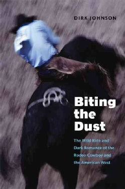 Biting The Dust: The Wild Ride And Dark Romance Of The Rodeo Cowboy And The American West (Paperback)