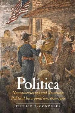Politica: Nuevomexicanos and American Political Incorporation 1821-1910 (Hardcover)