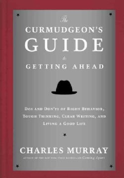 The Curmudgeon's Guide to Getting Ahead: Dos and Don'ts of Right Behavior, Tough Thinking, Clear Writing, and Liv... (Hardcover)