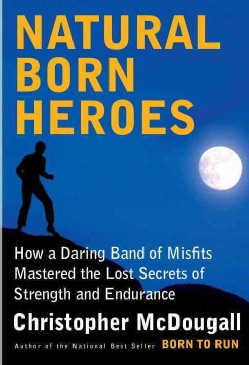 Natural Born Heroes: How a Daring Band of Misfits Mastered the Lost Secrets of Strength and Endurance (CD-Audio)