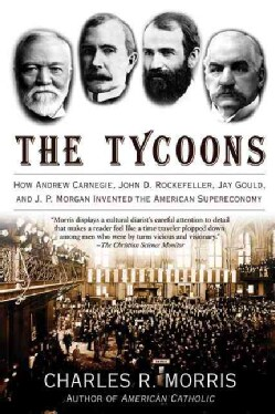The Tycoons: How Andrew Carnegie, John D. Rockefeller, Jay Gould, And J. P. Morgan Invented the American Supereco... (Paperback)
