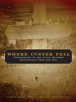 Where Custer Fell: Photographs of the Little Bighorn Battlefield Then and Now (Paperback)
