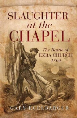 Slaughter at the Chapel: The Battle of Ezra Church, 1864 (Hardcover)