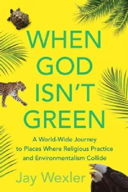 When God Isn't Green: A World-Wide Journey to Places Where Religious Practice and Environmentalism Collide (Paperback)