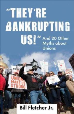 They're Bankrupting Us!: And 20 Other Myths About Unions (Paperback)