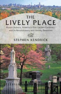 The Lively Place: Mount Auburn, America's First Garden Cemetery, and Its Revolutionary and Literary Residents (Paperback)