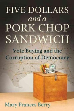 Five Dollars and a Pork Chop Sandwich: Vote Buying and the Corruption of Democracy (Hardcover)