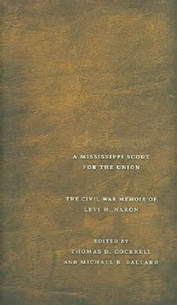 Chickasaw, A Mississippi Scout for the Union: The Civil War Memoir of Levi H. Naron, As Recounted by R. W. Surby (Hardcover)
