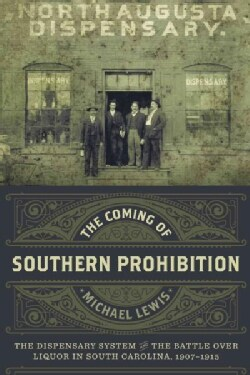 The Coming of Southern Prohibition: The Dispensary System and the Battle over Liquor in South Carolina 1907-1915 (Hardcover)