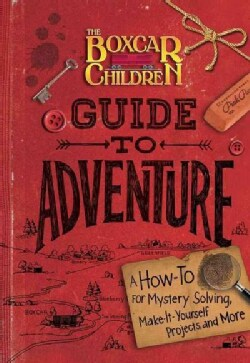 The Boxcar Children Guide to Adventure: A How-to for Mystery Solving, Make-It-Yourself Projects, and More (Hardcover)