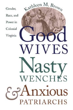 Good Wives, Nasty Wenches, and Anxious Patriarchs: Gender, Race, and Power in Colonial Virginia (Paperback)