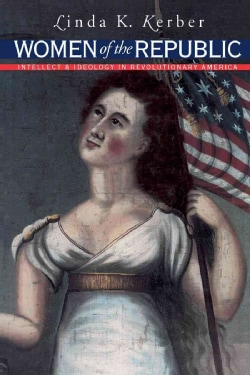 Women of the Republic: Intellect and Ideology in Revolutionary America (Paperback)