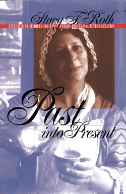 Past into Present: Effective Techniques for First-Person Historical Interpretation (Paperback)