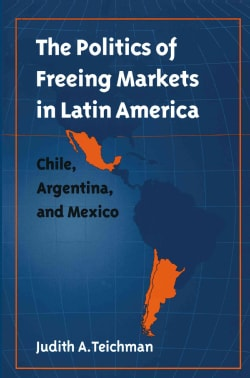 The Politics of Freeing Markets in Latin America: Chile, Argentina, and Mexico (Paperback)