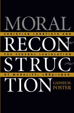 Moral Reconstruction: Christian Lobbyists and the Federal Legislation of Morality, 1865 to 1920 (Paperback)
