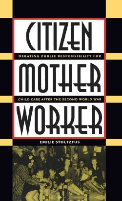 Citizen, Mother, Worker: Debating Public Responsibility for Child Care After the Second World War (Paperback)