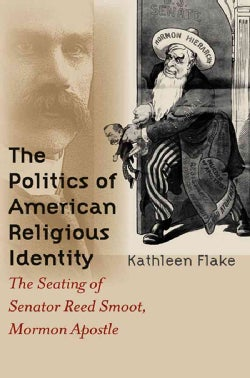 The Politics of American Religious Identity: The Seating of Senator Reed Smoot, Mormon Apostle (Paperback)