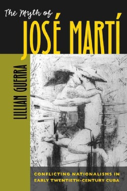 The Myth Of Jose Marti: Conflicting Nationalisms In Early Twentieth-Century Cuba (Paperback)