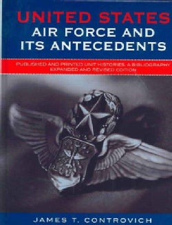 United States Air Force and Its Antecedents: Published and Printed Unit Histories, a Bibliography (Hardcover)