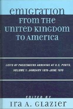 Emigration from the United Kingdom to America: List of Passengers Arriving at Us Ports January 1870-June 1870 (Hardcover)