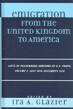 Emigration from the United Kingdom to America: Lists of Passengers Arriving at Us Ports July 1870-december 1870 (Hardcover)