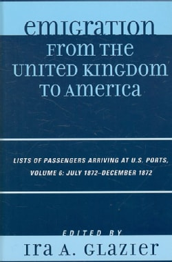 Emigration from the United Kingdom to America: Lists of Passengers Arriving at U.S. Ports: July 1872 - December 1872 (Hardcover)
