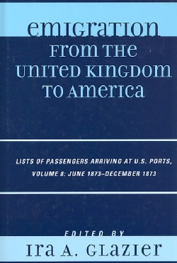 Emigration from the United Kingdom to America: Lists of Passengers Arriving at U.S. Ports, June 1873 - December 1873 (Hardcover)