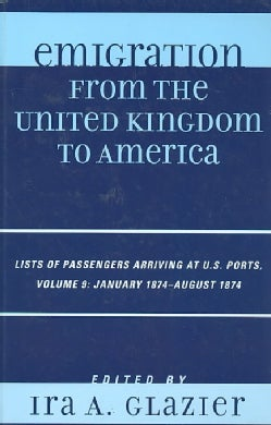 Emigration from the United Kingdom to America: Lists of Passengers Arriving at U.S. Ports, January 1874 - August ... (Hardcover)