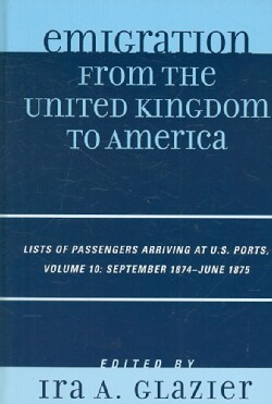Emigration from the United Kingdom to America: Lists of Passengers Arriving at U.S. Ports:, September 1874 - June... (Hardcover)
