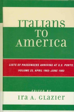 Italians to America: List of Passengers Arriving at U.S. Ports: April 1903-June 1903 (Hardcover)