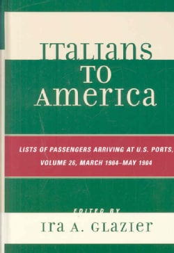 Italians to America: List of Passengers Arriving at U.S. Ports: March 1904 - May 1904 (Hardcover)