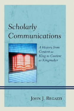 Scholarly Communications: A History from Content As King to Content As Kingmaker (Hardcover)