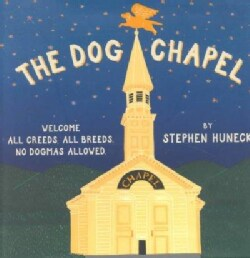 The Dog Chapel: Welcome All Creeds, All Breeds. No Dogmas Allowed (Hardcover)